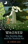 Wagner: The Terrible Man and His Truthful Art