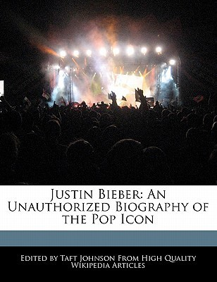 Justin Bieber: An Unauthorized Biography of the Pop Icon