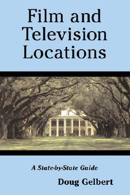 Film and Television Locations: A State-By-State Guidebook to Moviemaking Sites, Excluding Los Angeles