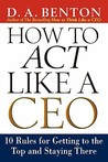 How to Act Like a CEO: 10 Rules for Getting to the Top and Staying There
