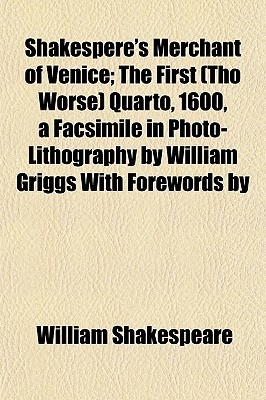 Merchant of Venice; The First (Tho Worse) Quarto, 1600, a Facsimile in Photo-Lithography by William Griggs with Forewords by