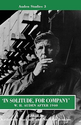 In Solitude, for Company: W.H. Auden after 1940 Unpublished Prose & Recent Criticism