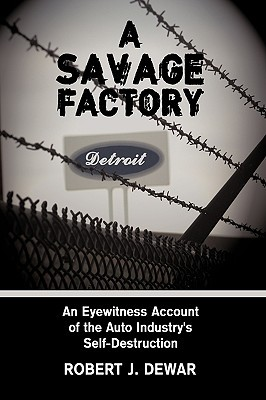 A Savage Factory: An Eyewitness Account of the Auto Industry's Self-Destruction