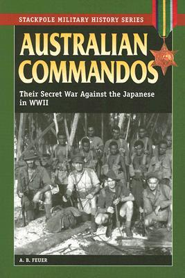 australian-commandos-their-secret-war-against-the-japanese-in-wwii-stackpole-military-history-series