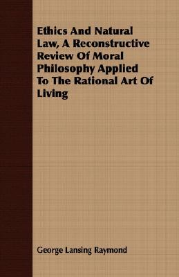 Ethics and Natural Law, a Reconstructive Review of Moral Philosophy Applied to the Rational Art of Living