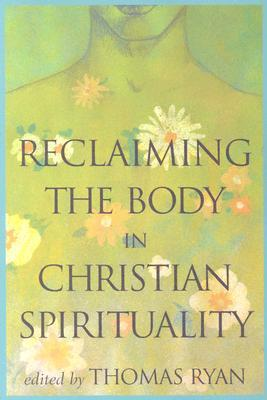 Reclaiming the Body in Christian Spirituality by Thomas Ryan