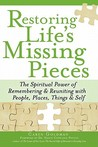 Restoring Life's Missing Pieces: The Spiritual Power of Remembering & Reuniting with People, Places, Things & Self
