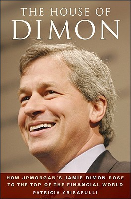 The House of Dimon: How J.P.Morgan's Jamie Dimon Rose to the Top of the Financial World: How Jamie Dimon Rose to the Top of the Financial World