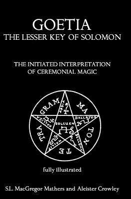 Goetia: The Lesser Key Of Solomon: The Initiated Interpretation Of Ceremonial Magic