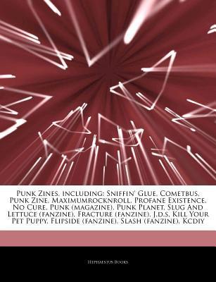 Articles on Punk Zines, Including: Sniffin' Glue, Cometbus, Punk Zine, Maximumrocknroll, Profane Existence, No Cure, Punk (Magazine), Punk Planet, Slug and Lettuce (Fanzine), Fracture (Fanzine), J.D.S, Kill Your Pet Puppy
