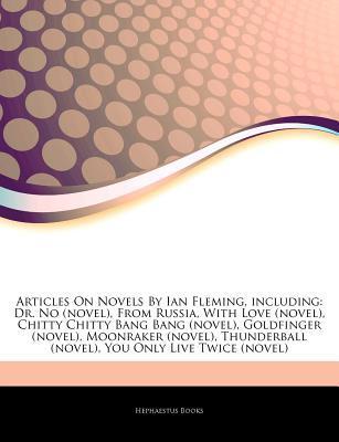 Articles on Novels by Ian Fleming, Including: Dr. No (Novel), from Russia, with Love (Novel), Chitty Chitty Bang Bang (Novel), Goldfinger (Novel), Moonraker (Novel), Thunderball (Novel), You Only Live Twice (Novel)