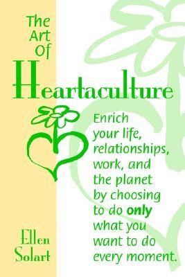 The Art of Heartaculture: Enrich Your Life, Relatoinships, Work, and the Planet by Choosing to Do Only What You Want to Do Every Moment