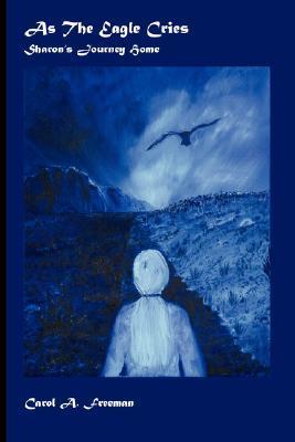 As the Eagle Cries by Carol A. Freeman