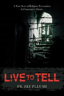 Live to Tell: A True Story of Religious Persecution in Communist Albania