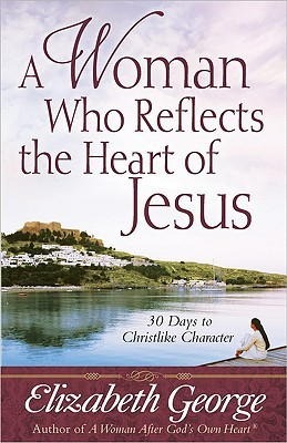 A Woman Who Reflects the Heart of Jesus by Elizabeth George