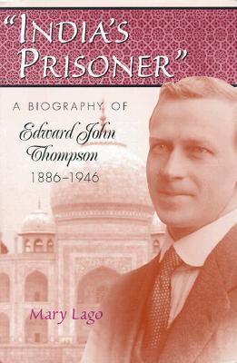 India's Prisoner: A Biography of Edward John Thompson, 1886-1946