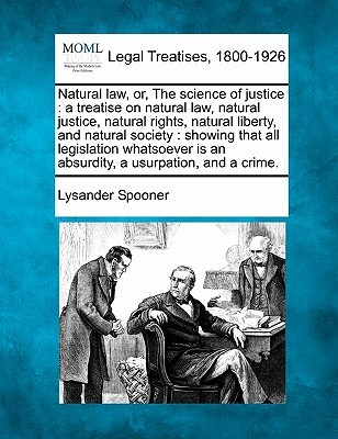 natural-law-or-the-science-of-justice-a-treatise-on-natural-law-natural-justice-natural-rights-natural-liberty-and-natural-society-showing-that-all-legislation-whatsoever-is-an-absurdity-a-usurpation-and-a-crime