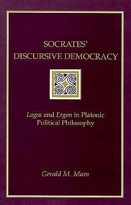 Socrates' Discursive Democracy: Logos and Ergon in Platonic Political Philosophy