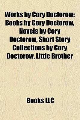 Works by Cory Doctorow: Books by Cory Doctorow, Novels by Cory Doctorow, Short Story Collections by Cory Doctorow, Little Brother