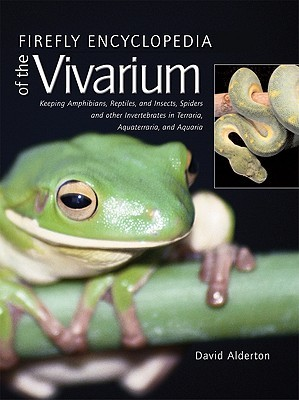 Firefly Encyclopedia of the Vivarium: Keeping Amphibians, Reptiles, and Insects, Spiders and Other Invertebrates in Terraria, Aquaterraria, and Aquaria by David Alderton