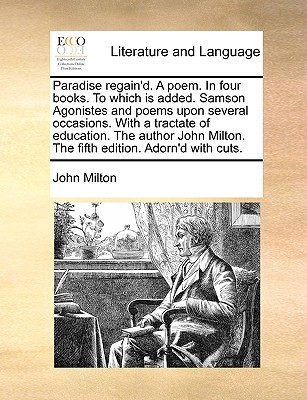 Paradise Regain'd. a Poem. in Four Books. to Which Is Added. Samson Agonistes and Poems Upon Several Occasions. with a Tractate of Education. the Author John Milton. the Fifth Edition. Adorn'd with Cuts.