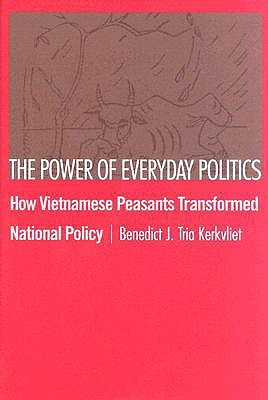 The Power of Everyday Politics: How Vietnamese Peasants Transformed National Policy