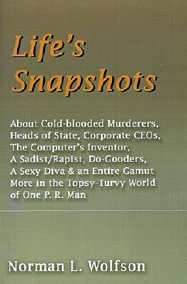 Life's Snapshots: About Cold-Blooded Murderers, Heads of State, Corporate CEOs, the Computer's Inventor, a Sadist/Rapist, Do-Gooders, a Sexy Diva & an Entire Gamut More in the Topsy-Turvy World of One P.R. Man