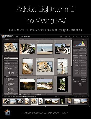 Adobe Lightroom 2 - The Missing FAQ: Real Answers to Real Questions Asked by Lightroom Users