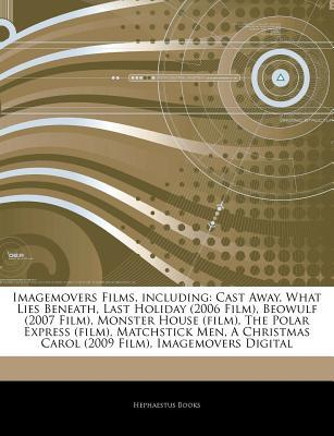 Articles on Imagemovers Films, Including: Cast Away, What Lies Beneath, Last Holiday (2006 Film), Beowulf (2007 Film), Monster House (Film), the Polar Express (Film), Matchstick Men, a Christmas Carol (2009 Film), Imagemovers Digital