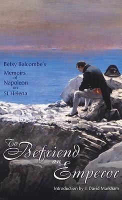 To Befriend An Emperor: Betsy Balcombe's Memoirs of Napoleon on St Helena