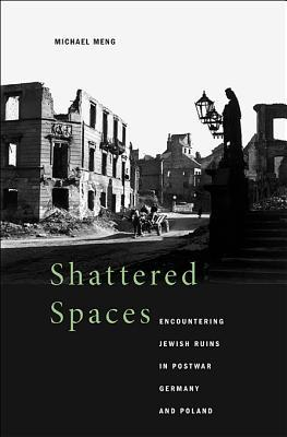 Shattered Spaces: Encountering Jewish Ruins in Postwar Germany and Poland