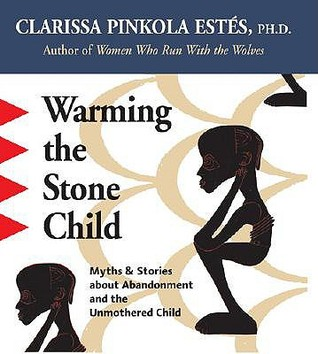 Warming the Stone Child: Myths and Stories about Abandonment and the Unmothered Child