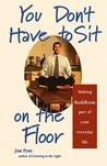 You Don't Have to Sit on the Floor: Making Buddhism Part of Your Everyday Life