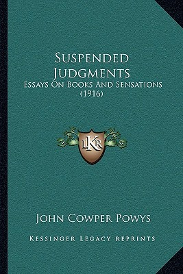 suspended judgments essays on books and sensations by john cowper  suspended judgments essays on books and sensations by john cowper powys