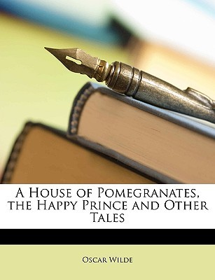 A House of Pomegranates, the Happy Prince and Other Tales