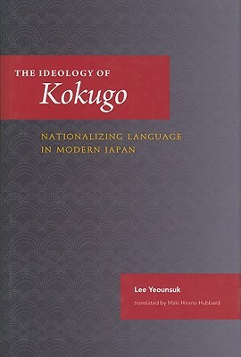 The Ideology of Kokugo: Nationalizing Language in Modern Japan