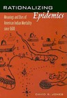 Rationalizing Epidemics: Meanings and Uses of American Indian Mortality Since 1600
