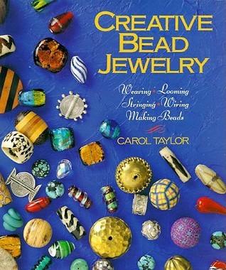 Creative Bead Jewelry: Weaving, Looming, Stringing, Wiring, Making Beads
