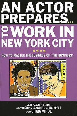 An Actor Prepares to Work in New York City: How to Master the Business of the Business