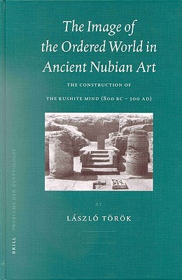 The Image of the Ordered World in Ancient Nubian Art: The Construction of the Kushite Mind, 800 BC - 300 Ad