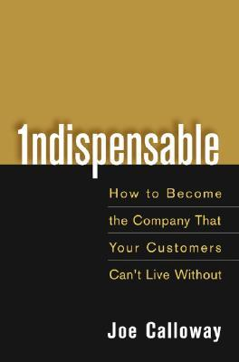 Indispensable: How to Become the Company That Your Customers Can't Live Without
