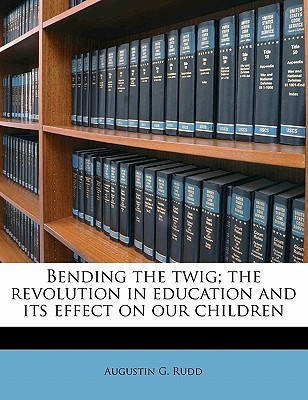 Bending the Twig; The Revolution in Education and Its Effect on Our Children