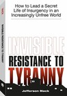 Invisible Resistance to Tyranny: How to Lead a Secret Life of Insurgency in an Increasingly Unfree World