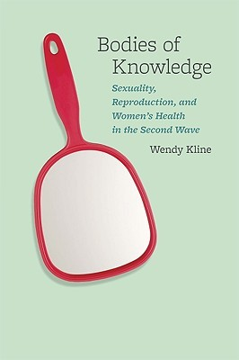 Bodies of Knowledge: Sexuality, Reproduction, and Women's Health in the Second Wave