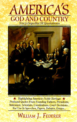 America's God and Country Encyclopedia of Quotations by William J. Federer