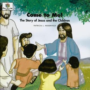 Come to Me: The Story of Jesus and the Children (Nederveld, Patricia L., God Loves Me, Bk. 40.)