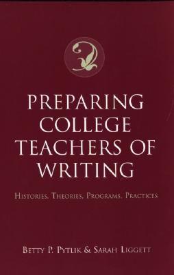Preparing College Teachers of Writing: Histories, Theories, Programs, Practices