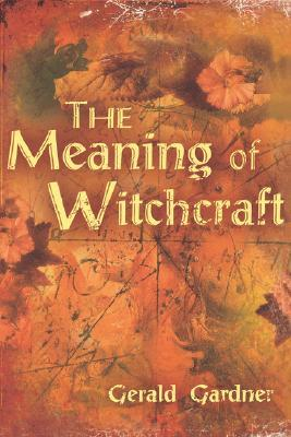 The Meaning of Witchcraft by Gerald B. Gardner