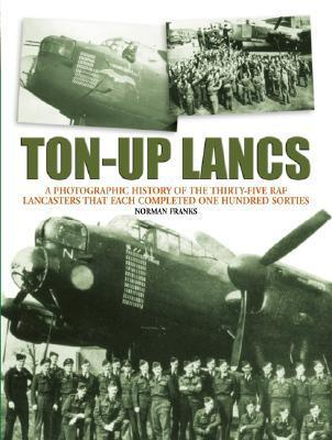 Ton-Up Lancs: A Photographic Record of the Thirty-Five RAF Lancasters That Each Completed One Hundred Sorties