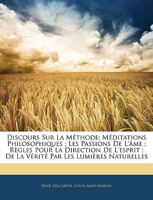 Discours Sur La Méthode: Méditations Philosophiques; Les Passions De L'âme; Règles Pour La Direction De L'esprit; De La Vérité Par Les Lumières Naturelles